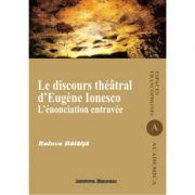 Le discours theatral d'Eugene Ionesco. L'enonciation entravee - Raluca Balaita