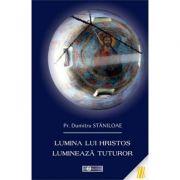 Lumina lui Hristos lumineaza tuturor - Pr. Dumitru Staniloae