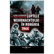 Luptele Wehrmachtului in Romania. 1944 - Klaus Schonherr