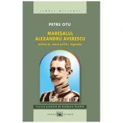 Maresalul Alexandru Averescu. Militarul, omul politic, legenda (ed. 2) - Petre Otu
