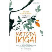 Metoda Ikigai. Secrete japoneze pentru a-ti descoperi adevarata pasiune si a-ti atinge telurile in viata - Francesc Miralles