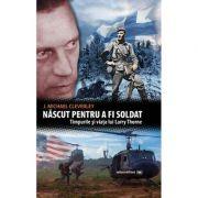 Nascut pentru a fi soldat. Timpurile si viata lui Larry Thorne - J. Michael Cleverley