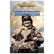 O viata sub cupola de matase. Generalul parasutist Grigore Bastan - Eugen Dorin Spataru