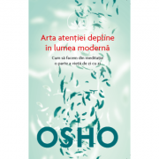 Osho. Arta atentiei depline in lumea moderna. Cum sa facem din meditatie o parte a vietii de zi cu zi - Osho International Foundation