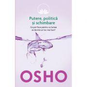 Osho. Putere, politica si schimbare. Ce pot face pentru ca lumea sa devina un loc mai bun? - Osho International Foundation