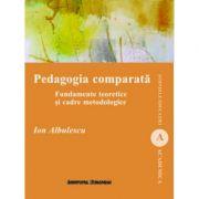 Pedagogia comparata. Fundamente teoretice si cadre metodologice - Ion Albulescu