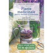 Plante medicinale pentru sanatate si frumusete. Ghid practic pentru un mod de viata sanatos - Jessica Houdret