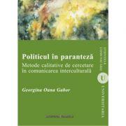 Politicul in paranteza. Metode calitative de cercetare in comunicarea interculturala - Georgina Oana Gabor