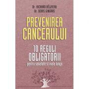 Prevenirea cancerului. 10 reguli obligatorii pentru sanatate si viata lunga - Dr. Richard Beliveau, Dr. Denis Gingras