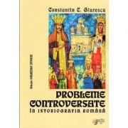 Probleme controversate in istoriografia romana - Constantin C. Giurescu (Colectia Oglinzile Istoriei)