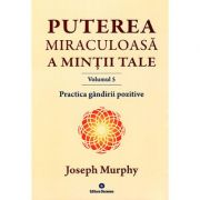 Puterea miraculoasa a mintii tale, volumul 5. Practica gandirii pozitive. Cum sa traiti fara efort si tensiuni launtrice - Joseph Murphy