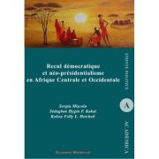 Recul democratique et neo-presidentialisme en Afrique Centrale et Occidentale - Sergiu Miscoiu, Hygin F. Sedagban Kakai, Folly L. Kokou Hetcheli