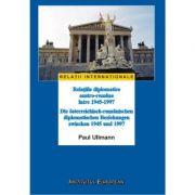 Relatiile diplomatice austro-romane intre 1945-1997 - Paul Ullmann