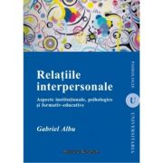 Relatiile interpersonale. Aspecte institutionale, psihologice si formativ-educative - Gabriel Albu