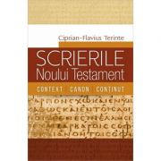Scrierile Noului Testament. Context. Canon. Continut - Ciprian-Flavius Terinte