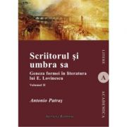 Scriitorul si umbra sa (vol. II). Geneza formei in literatura lui E. Lovinescu - Antonio Patras