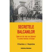 Secretele Balcanilor - Charles J. Vopicka