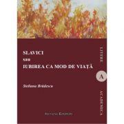 Slavici sau Iubirea ca mod de viata - Steliana Bradescu