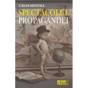 Spectacolul propagandei - Calin Hentea