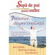 Supa de pui pentru suflet. Povestiri despre credinta - Jack Canfield, Mark Victor Hansen, Amy Newmark