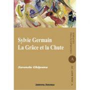 Sylvie Germain. La Grace et la Chute - Serenela Ghitescu