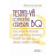 Testati-va coeficientul cerebral BQ. Descoperiti-va inteligenta reala prin teste de aptitudini, logica, memorie, EQ, gandire creativa si laterala - Philip Carter
