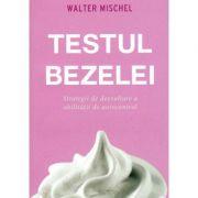 Testul bezelei. Strategii de dezvoltare a abilitatii de autocontrol - Walter Mischel