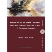 Topological Adaptations. From Text to Film/From Film to Text. A Theoretical Approach - Ileana Jitaru Chiru