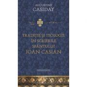 Traditie si teologie in scrierile Sfantului Ioan Casian - Augustine Casiday