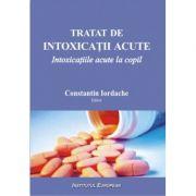 Tratat de intoxicatii acute. Intoxicatiile acute la copil - Constantin Iordache