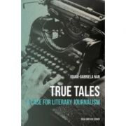True Tales. A Case for Literary Journalism, limba engleza - Ioana Gabriela-Nan