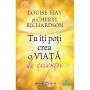 Tu iti poti crea o viata de exceptie - Louise L. Hay, Cheryl Richardson