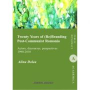 Twenty Years of (Re)Branding Post-Communist Romania. Actors, discourses, perspectives (1990-2010) - Alina Dolea