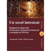 Un secol intoxicat. Imaginarul opiaceelor in literatura britanica si franceza a secolului al XIX-lea - Andrada  Tutoveanu-Fatu