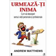 Urmeaza-ti inima. Cum sa descoperi sensul vietii personale si profesionale - Andrew Matthews