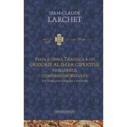 Viata si opera teologica a lui Grigorie al II-lea Cipriotul, Patriarhul Constantinopolului. Cu traducerea integrala a tratatelor - Jean-Claude Larchet