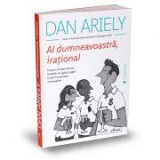 Al dumneavoastra, irational. Despre ciorapi rataciti, formule de agatat gagici si alte incurcaturi existentiale - Dan Ariely