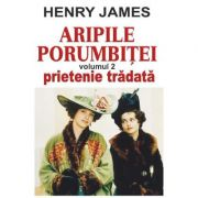 Aripile porumbitei, volumul 2. Prietenie tradata - Henry James