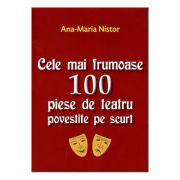 Cele mai frumoase 100 piese de teatru povestite pe scurt - Ana-Maria Nistor