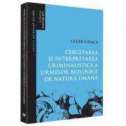 Cercetare si interpretare criminalistica a urmelor biologice de natura umana - Cezar Cioaca