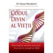 Codul divin al vietii: descopera talente ascunse, inscrise in propriul ADN - Dr. Kazuo Murakami