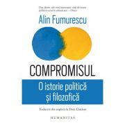 Compromisul. O istorie politica si filosofica - Alin Fumurescu