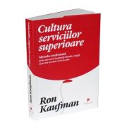 Cultura serviciilor superioare. Metoda confirmata prin care sa va incantati clientii, colegii si pe toti cei care va ies in cale - Ron Kaufman