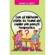 Cum sa inlaturam starile de teama ale copiilor prin povesti terapeutice - Anne Floret
