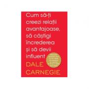 Cum sa-ti creezi relatii avantajoase, sa castigi increderea - Dale Carnegie
