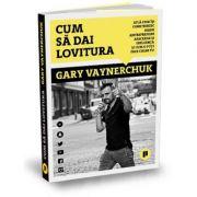 Cum sa dai lovitura. Afla cum isi construiesc marii antreprenori afacerile si influenta si cum o poti face chiar tu - Gary Vaynerchuk
