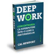 Deep Work. Concentrarea ca superputere intr-o lume a perturbarilor - Cal Newport