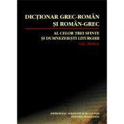 Dictionar grec-roman si roman-grec al celor trei Sfinte si dumnezeiesti Liturghii - Gheorghe Badea
