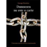 Dumnezeu nu este o carte. O abordare istorico-critica a crestinismului - GEORGE DUMITRU