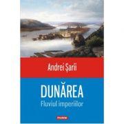 Dunarea-Fluviul imperiilor - Andrei Sarii